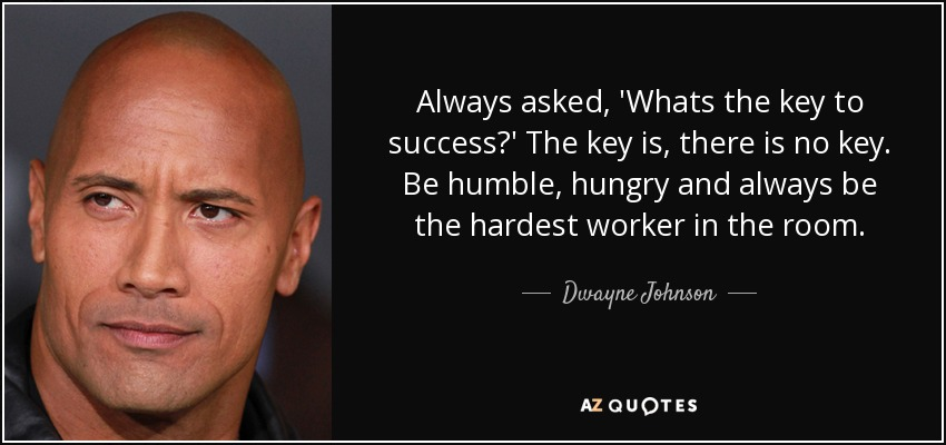 Always asked, 'Whats the key to success?' The key is, there is no key. Be humble, hungry and always be the hardest worker in the room. - Dwayne Johnson