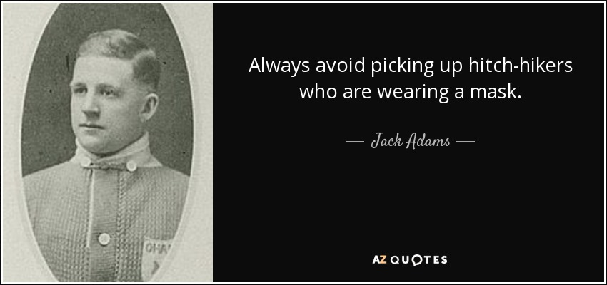 Always avoid picking up hitch-hikers who are wearing a mask. - Jack Adams