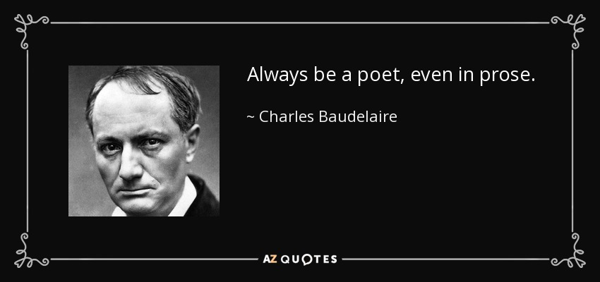Always be a poet, even in prose. - Charles Baudelaire