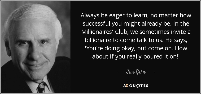 Always be eager to learn, no matter how successful you might already be. In the Millionaires' Club, we sometimes invite a billionaire to come talk to us. He says, 'You're doing okay, but come on. How about if you really poured it on!' - Jim Rohn