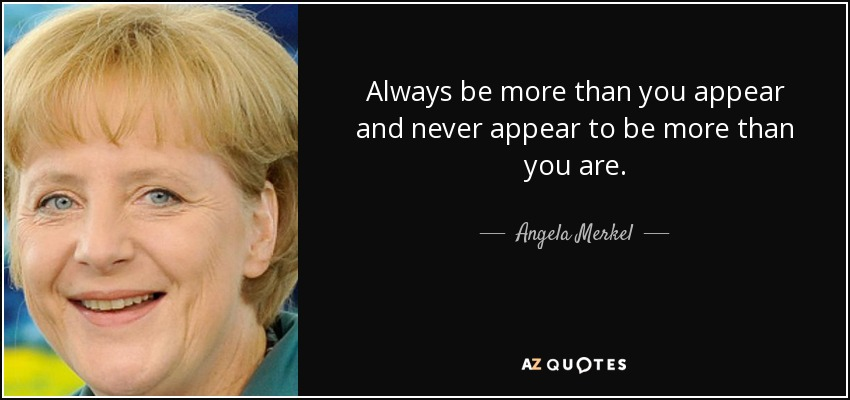 Always be more than you appear and never appear to be more than you are. - Angela Merkel