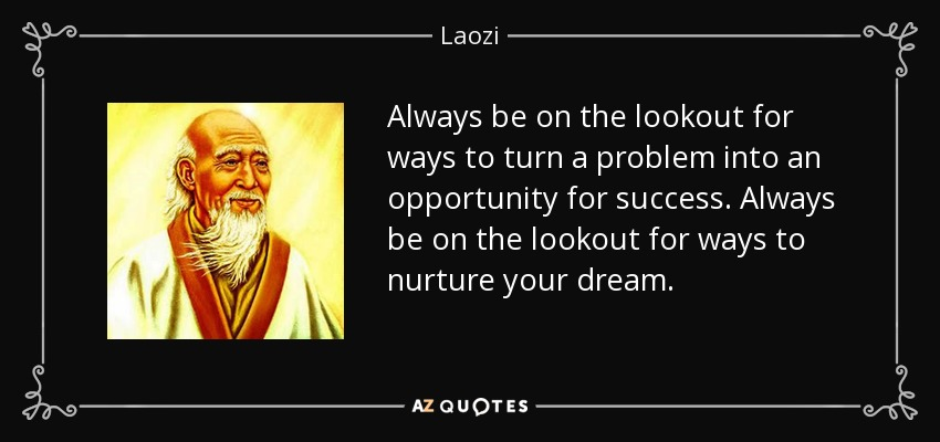 Always be on the lookout for ways to turn a problem into an opportunity for success. Always be on the lookout for ways to nurture your dream. - Laozi
