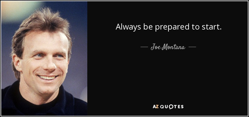 Always be prepared to start. - Joe Montana