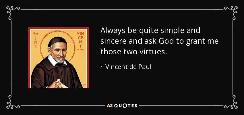 Always be quite simple and sincere and ask God to grant me those two virtues. - Vincent de Paul