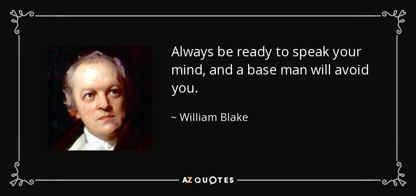 Always be ready to speak your mind, and a base man will avoid you. - William Blake