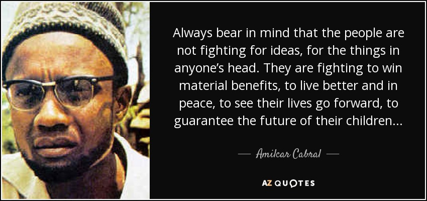 Always bear in mind that the people are not fighting for ideas, for the things in anyone's head. They are fighting to win material benefits, to live better and in peace, to see their lives go forward, to guarantee the future of their children. . . - Amilcar Cabral