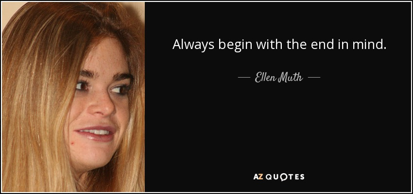 Always begin with the end in mind. - Ellen Muth