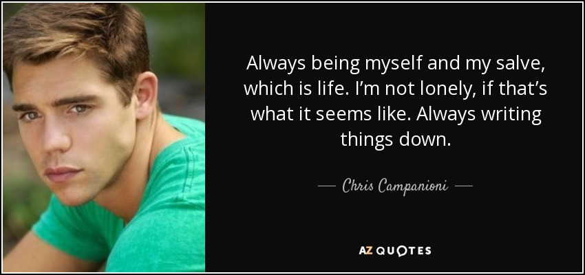 Always being myself and my salve, which is life. I'm not lonely, if that's what it seems like. Always writing things down. - Chris Campanioni