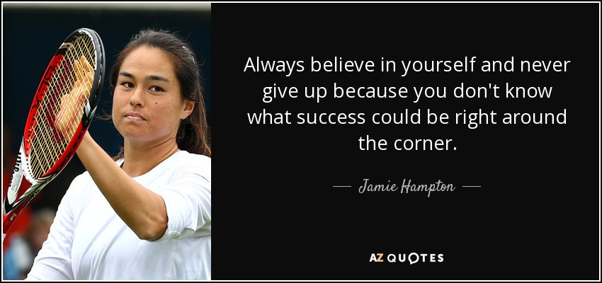 Always believe in yourself and never give up because you don't know what success could be right around the corner. - Jamie Hampton