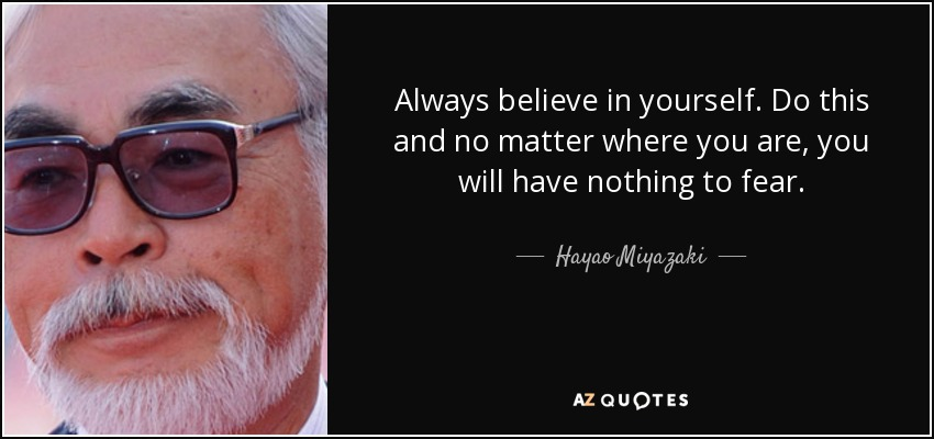 Always believe in yourself. Do this and no matter where you are, you will have nothing to fear. - Hayao Miyazaki