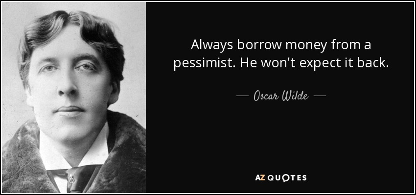 Always borrow money from a pessimist. He won't expect it back. - Oscar Wilde