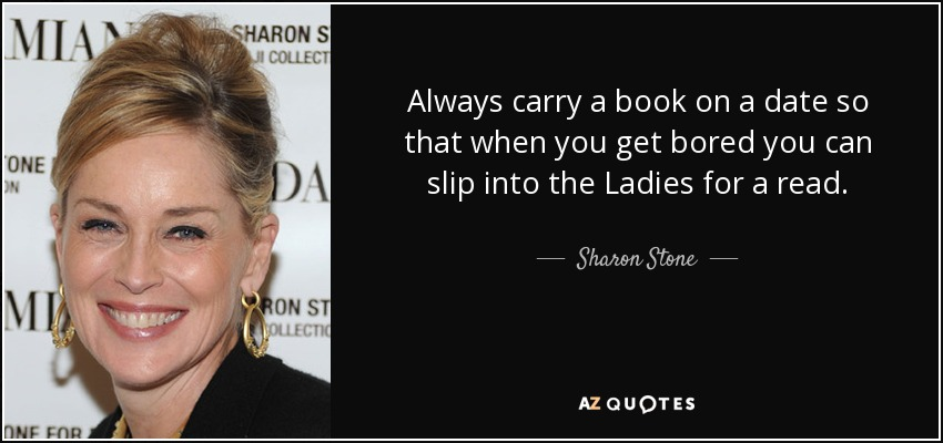 Always carry a book on a date so that when you get bored you can slip into the Ladies for a read. - Sharon Stone
