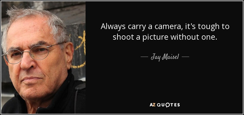 Always carry a camera, it's tough to shoot a picture without one. - Jay Maisel