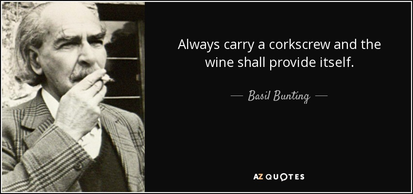 Always carry a corkscrew and the wine shall provide itself. - Basil Bunting