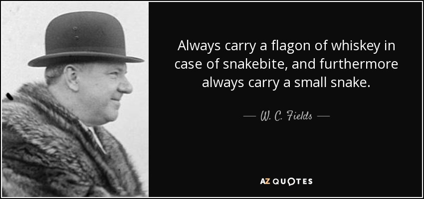 Always carry a flagon of whiskey in case of snakebite, and furthermore always carry a small snake. - W. C. Fields