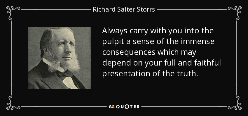 Always carry with you into the pulpit a sense of the immense consequences which may depend on your full and faithful presentation of the truth. - Richard Salter Storrs