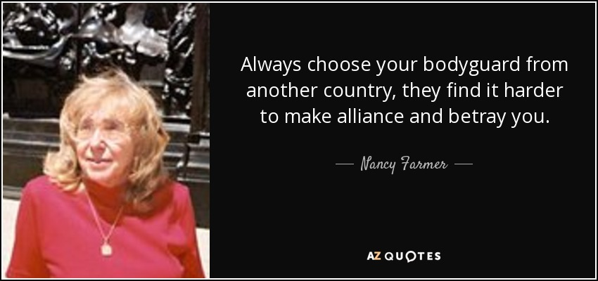 Always choose your bodyguard from another country, they find it harder to make alliance and betray you. - Nancy Farmer