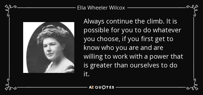 Always continue the climb. It is possible for you to do whatever you choose, if you first get to know who you are and are willing to work with a power that is greater than ourselves to do it. - Ella Wheeler Wilcox
