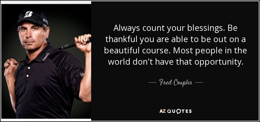 Always count your blessings. Be thankful you are able to be out on a beautiful course. Most people in the world don't have that opportunity. - Fred Couples