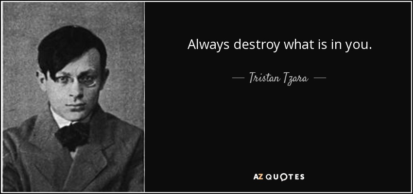 Always destroy what is in you. - Tristan Tzara