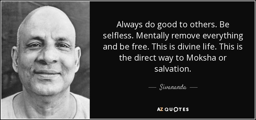 Always do good to others. Be selfless. Mentally remove everything and be free. This is divine life. This is the direct way to Moksha or salvation. - Sivananda