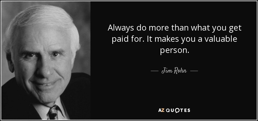 Always do more than what you get paid for. It makes you a valuable person. - Jim Rohn