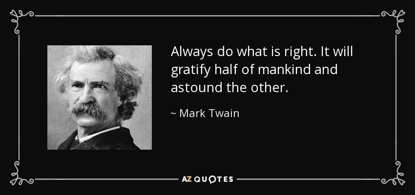 Always do what is right. It will gratify half of mankind and astound the other. - Mark Twain