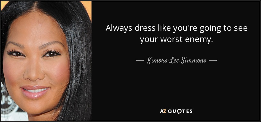 Always dress like you're going to see your worst enemy. - Kimora Lee Simmons