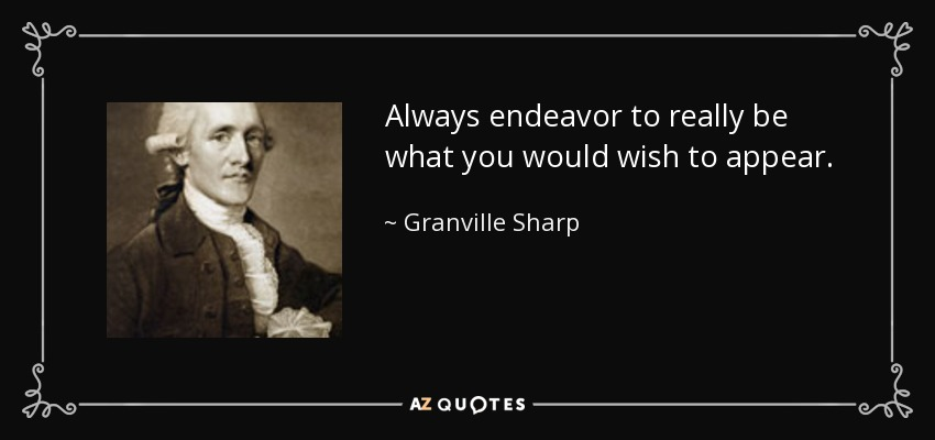 Always endeavor to really be what you would wish to appear. - Granville Sharp