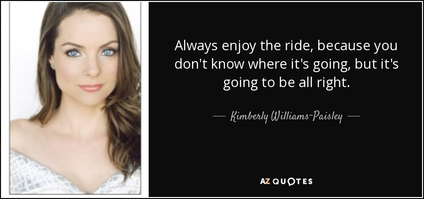 Always enjoy the ride, because you don't know where it's going, but it's going to be all right. - Kimberly Williams-Paisley