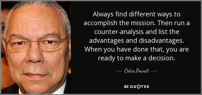 Always find different ways to accomplish the mission. Then run a counter-analysis and list the advantages and disadvantages. When you have done that, you are ready to make a decision. - Colin Powell