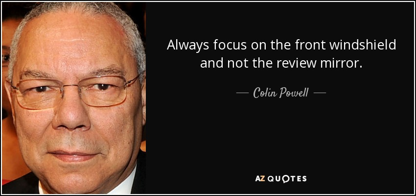 Always focus on the front windshield and not the review mirror. - Colin Powell
