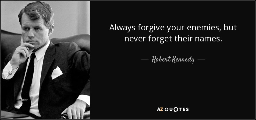 Always forgive your enemies, but never forget their names. - Robert Kennedy