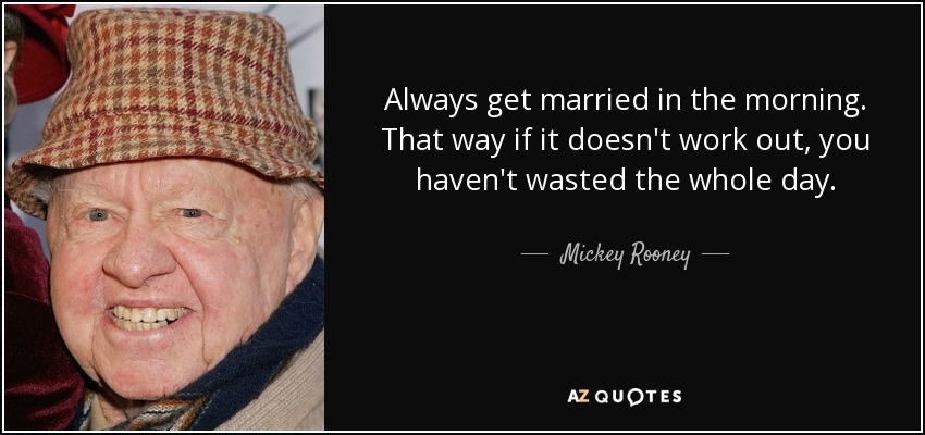 Always get married in the morning. That way if it doesn't work out, you haven't wasted the whole day. - Mickey Rooney