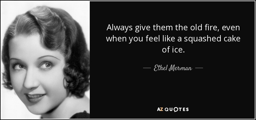 Always give them the old fire, even when you feel like a squashed cake of ice. - Ethel Merman