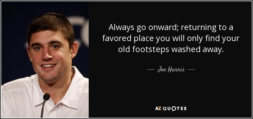 Always go onward; returning to a favored place you will only find your old footsteps washed away. - Joe Harris