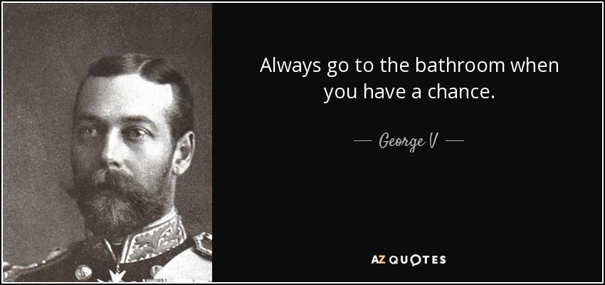 Always go to the bathroom when you have a chance. - George V