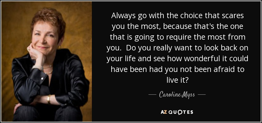 Always go with the choice that scares you the most, because that's the one that is going to require the most from you. Do you really want to look back on your life and see how wonderful it could have been had you not been afraid to live it? - Caroline Myss