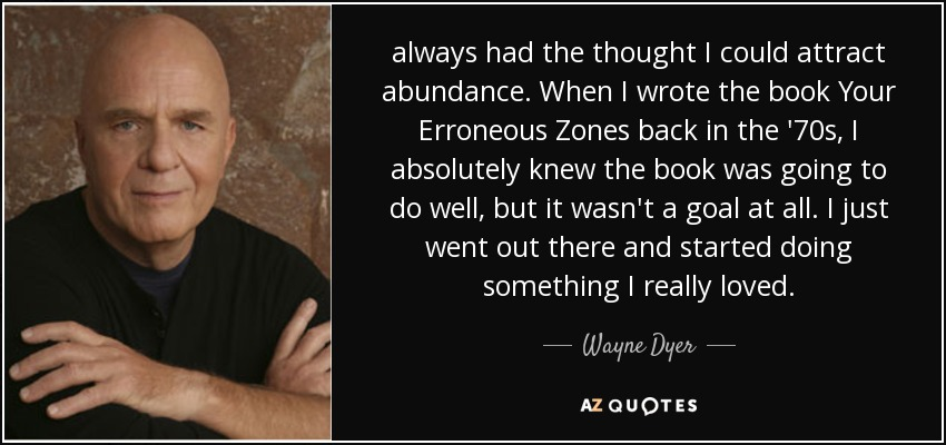 always had the thought I could attract abundance. When I wrote the book Your Erroneous Zones back in the '70s, I absolutely knew the book was going to do well, but it wasn't a goal at all. I just went out there and started doing something I really loved. - Wayne Dyer