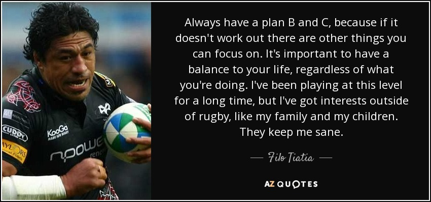 Always have a plan B and C, because if it doesn't work out there are other things you can focus on. It's important to have a balance to your life, regardless of what you're doing. I've been playing at this level for a long time, but I've got interests outside of rugby, like my family and my children. They keep me sane. - Filo Tiatia