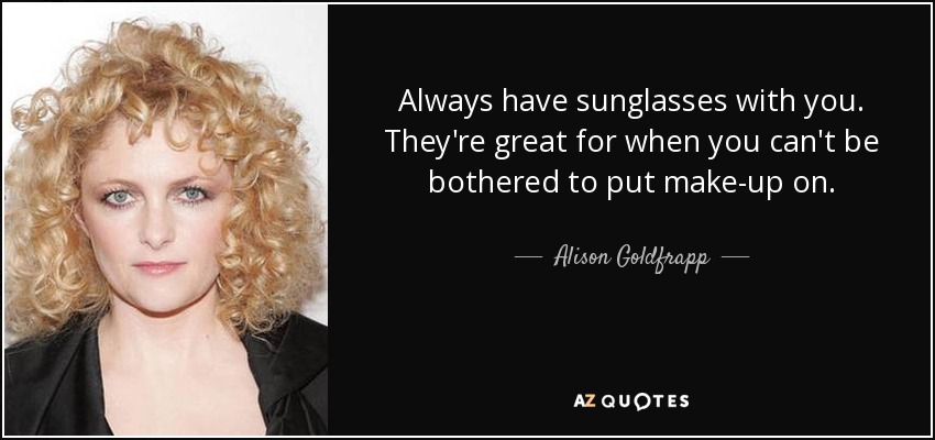 Always have sunglasses with you. They're great for when you can't be bothered to put make-up on. - Alison Goldfrapp