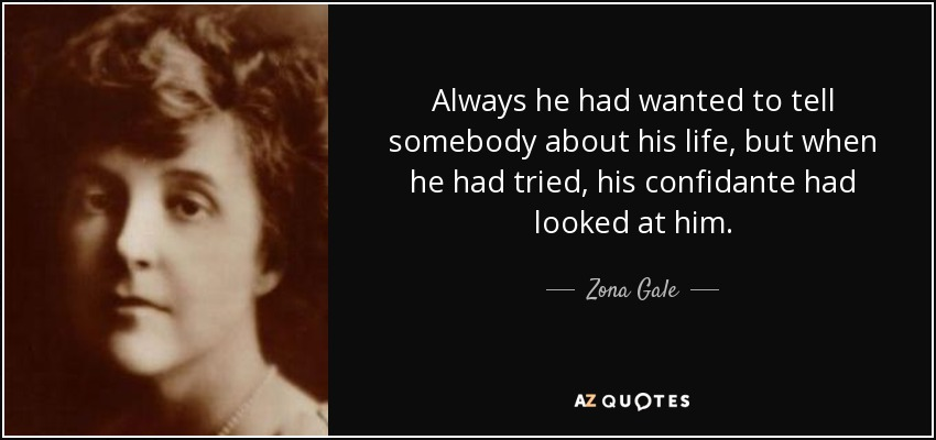 Always he had wanted to tell somebody about his life, but when he had tried, his confidante had looked at him. - Zona Gale