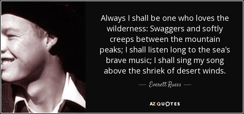 Always I shall be one who loves the wilderness: Swaggers and softly creeps between the mountain peaks; I shall listen long to the sea's brave music; I shall sing my song above the shriek of desert winds. - Everett Ruess