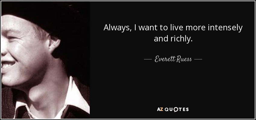 Always, I want to live more intensely and richly. - Everett Ruess