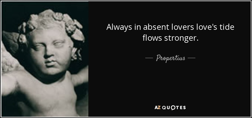 Always in absent lovers love's tide flows stronger. - Propertius