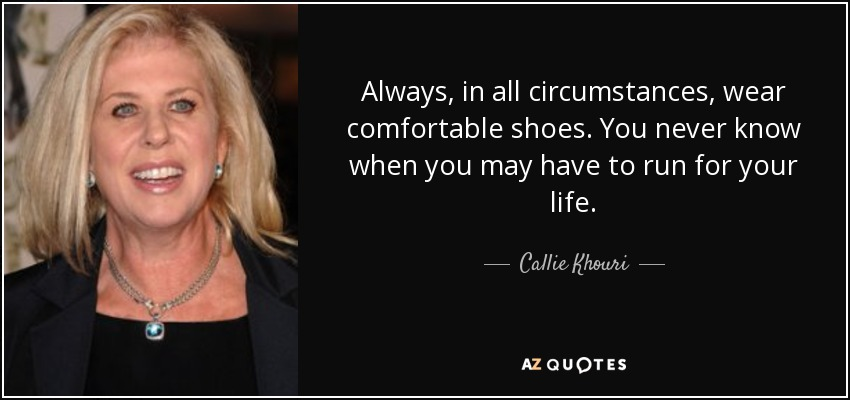 Always, in all circumstances, wear comfortable shoes. You never know when you may have to run for your life. - Callie Khouri