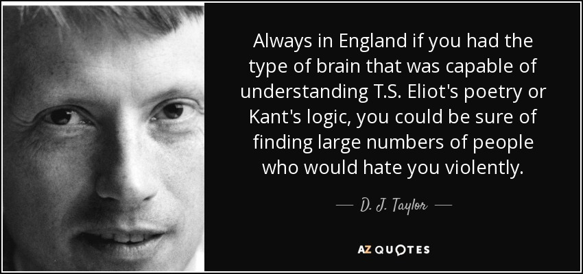 Always in England if you had the type of brain that was capable of understanding T.S. Eliot's poetry or Kant's logic, you could be sure of finding large numbers of people who would hate you violently. - D. J. Taylor