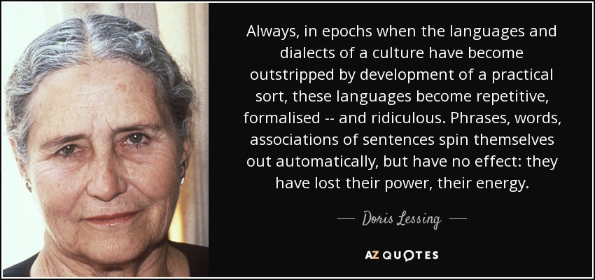 Always, in epochs when the languages and dialects of a culture have become outstripped by development of a practical sort, these languages become repetitive, formalised -- and ridiculous. Phrases, words, associations of sentences spin themselves out automatically, but have no effect: they have lost their power, their energy. - Doris Lessing