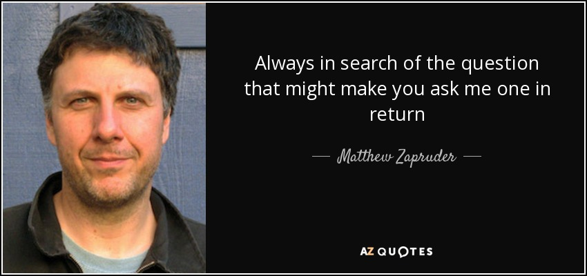 Always in search of the question that might make you ask me one in return - Matthew Zapruder