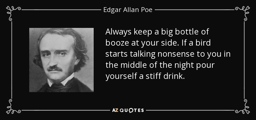 Always keep a big bottle of booze at your side. If a bird starts talking nonsense to you in the middle of the night pour yourself a stiff drink. - Edgar Allan Poe